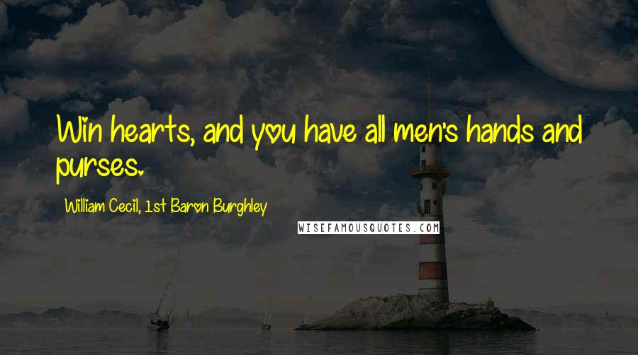 William Cecil, 1st Baron Burghley quotes: Win hearts, and you have all men's hands and purses.
