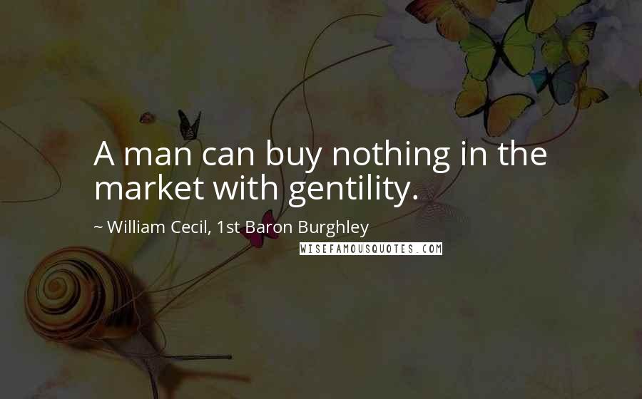 William Cecil, 1st Baron Burghley quotes: A man can buy nothing in the market with gentility.