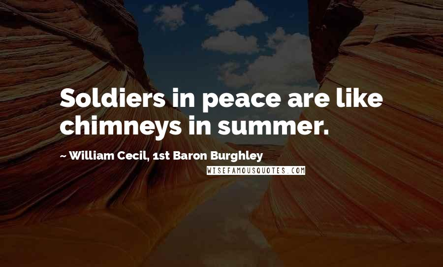 William Cecil, 1st Baron Burghley quotes: Soldiers in peace are like chimneys in summer.