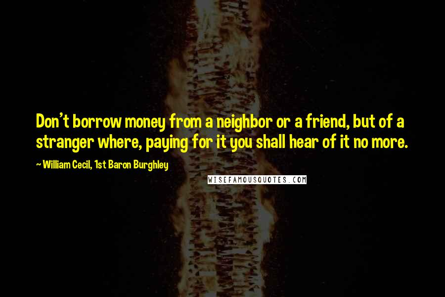 William Cecil, 1st Baron Burghley quotes: Don't borrow money from a neighbor or a friend, but of a stranger where, paying for it you shall hear of it no more.