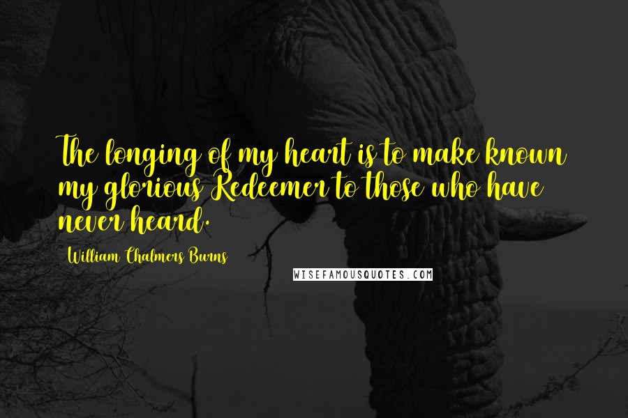 William Chalmers Burns quotes: The longing of my heart is to make known my glorious Redeemer to those who have never heard.