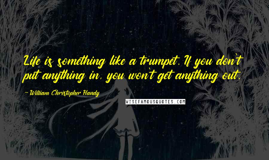 William Christopher Handy quotes: Life is something like a trumpet. If you don't put anything in, you won't get anything out.