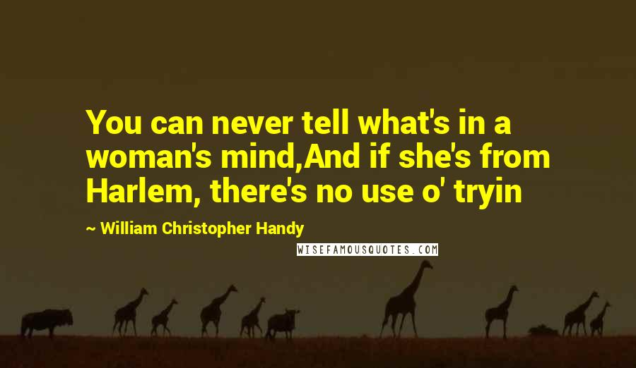 William Christopher Handy quotes: You can never tell what's in a woman's mind,And if she's from Harlem, there's no use o' tryin