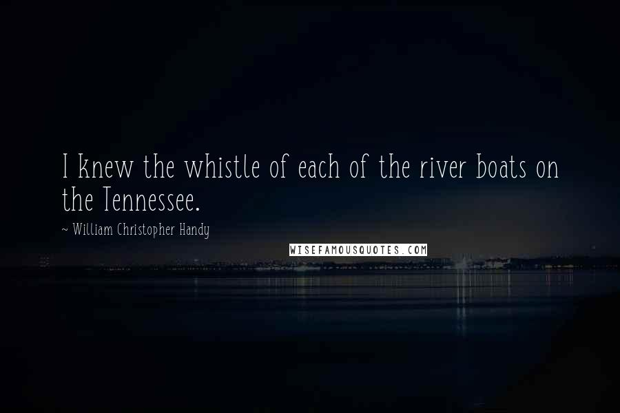William Christopher Handy quotes: I knew the whistle of each of the river boats on the Tennessee.