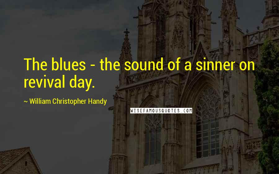 William Christopher Handy quotes: The blues - the sound of a sinner on revival day.