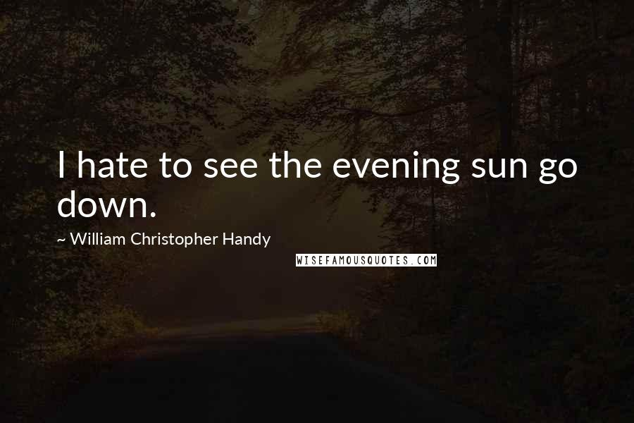 William Christopher Handy quotes: I hate to see the evening sun go down.