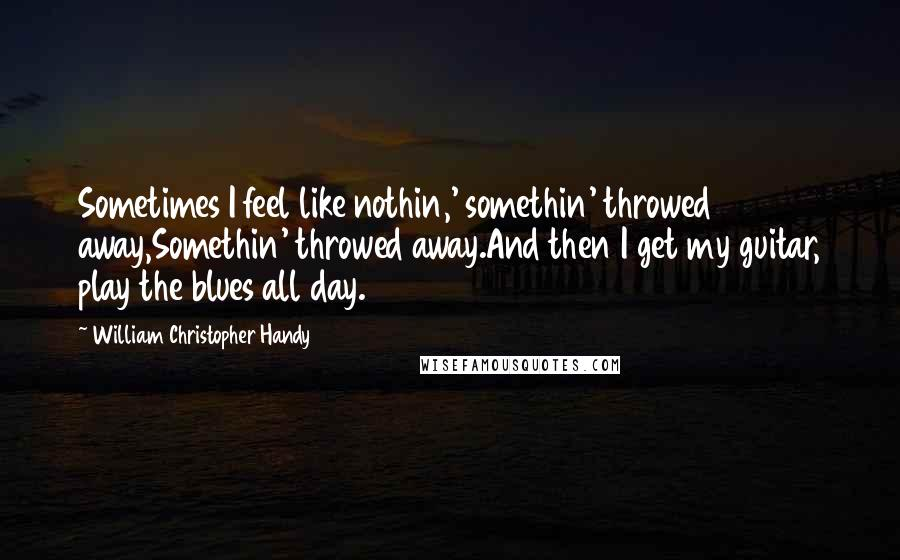 William Christopher Handy quotes: Sometimes I feel like nothin,' somethin' throwed away,Somethin' throwed away.And then I get my guitar, play the blues all day.