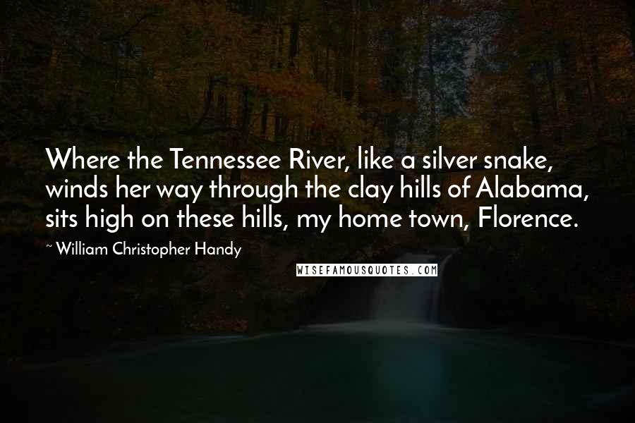 William Christopher Handy quotes: Where the Tennessee River, like a silver snake, winds her way through the clay hills of Alabama, sits high on these hills, my home town, Florence.
