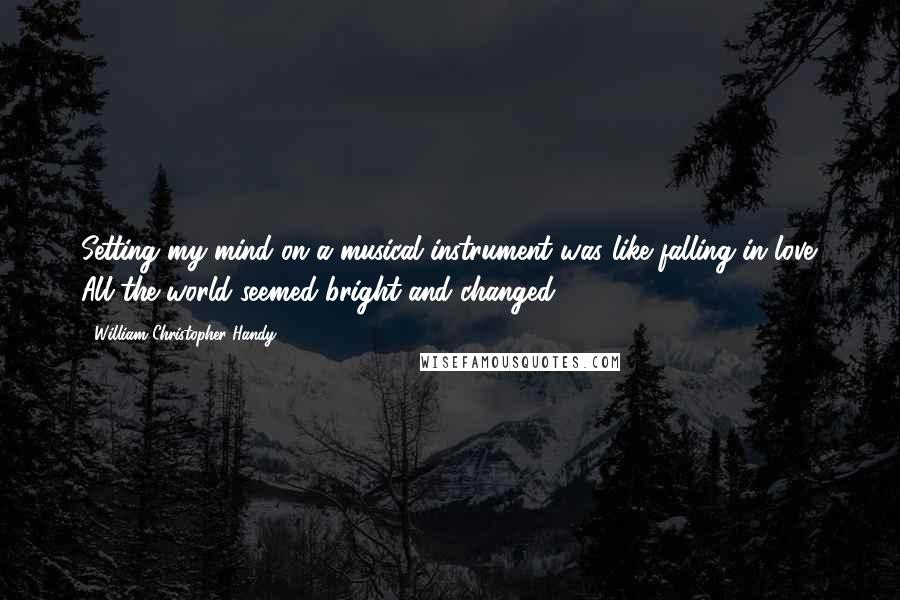 William Christopher Handy quotes: Setting my mind on a musical instrument was like falling in love. All the world seemed bright and changed.