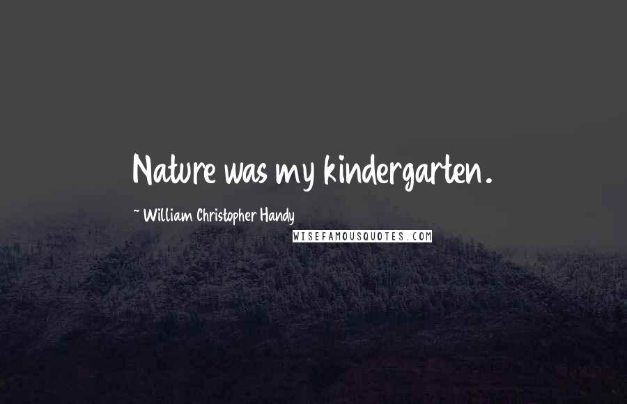 William Christopher Handy quotes: Nature was my kindergarten.