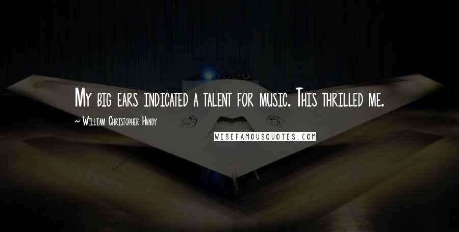 William Christopher Handy quotes: My big ears indicated a talent for music. This thrilled me.