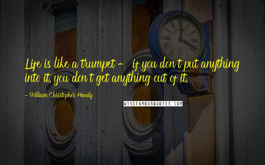 William Christopher Handy quotes: Life is like a trumpet - if you don't put anything into it, you don't get anything out of it.