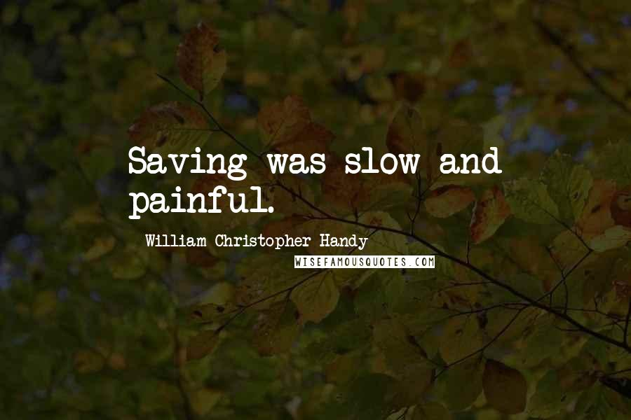 William Christopher Handy quotes: Saving was slow and painful.