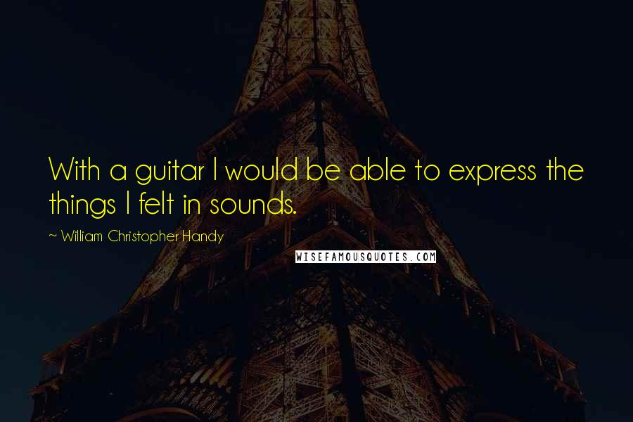 William Christopher Handy quotes: With a guitar I would be able to express the things I felt in sounds.