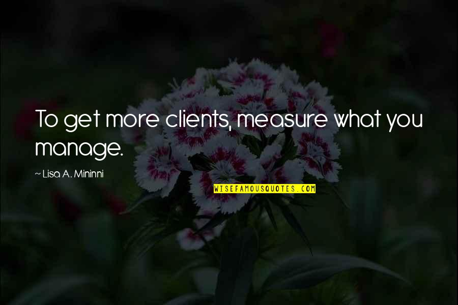 William Churchill Funny Quotes By Lisa A. Mininni: To get more clients, measure what you manage.