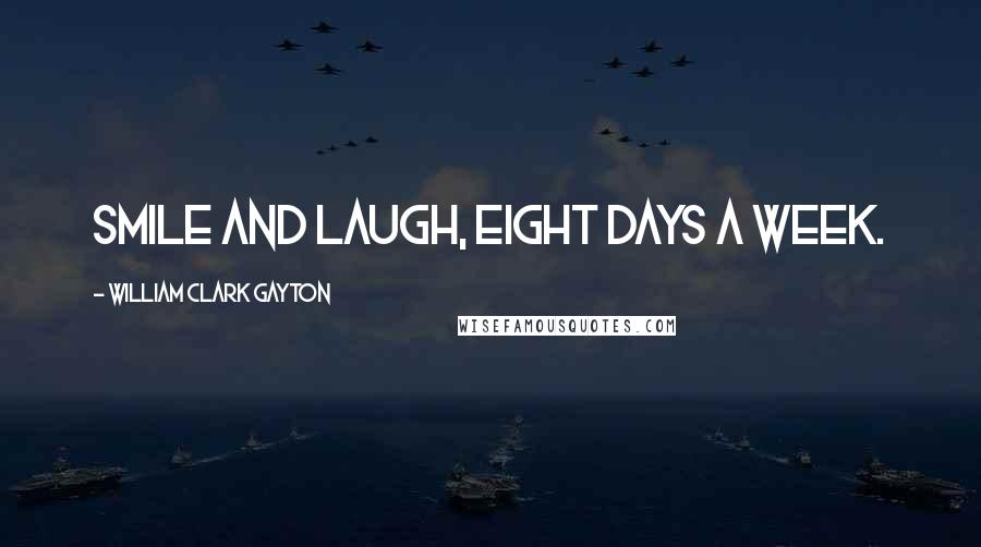 William Clark Gayton quotes: Smile and Laugh, Eight Days A Week.