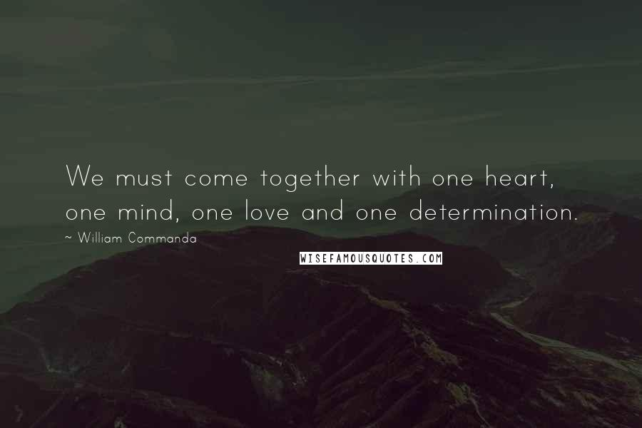 William Commanda quotes: We must come together with one heart, one mind, one love and one determination.