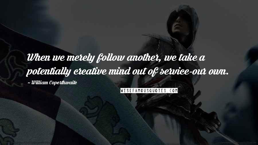 William Coperthwaite quotes: When we merely follow another, we take a potentially creative mind out of service-our own.