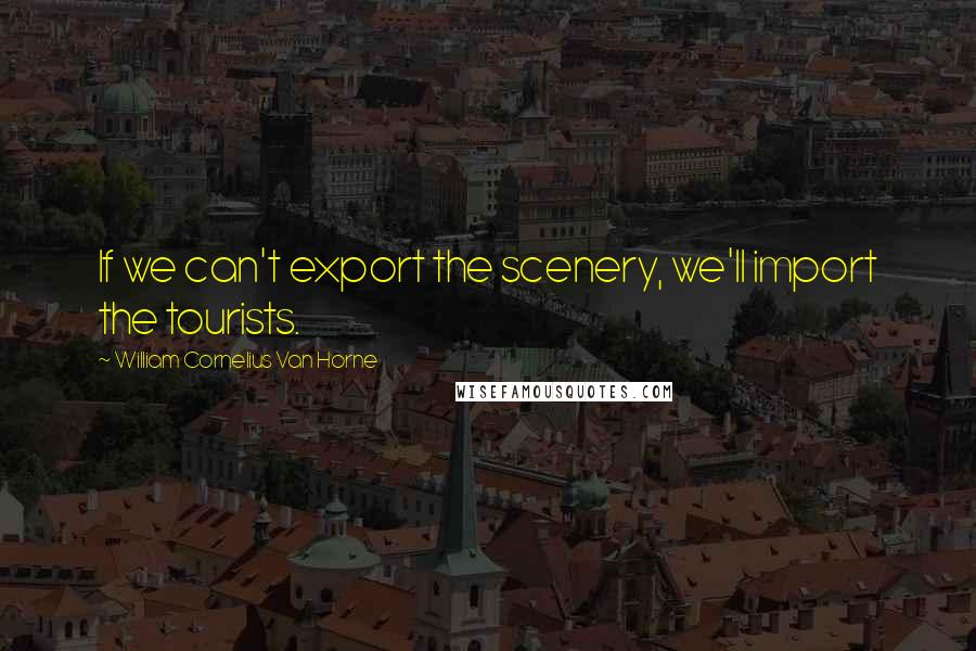William Cornelius Van Horne quotes: If we can't export the scenery, we'll import the tourists.