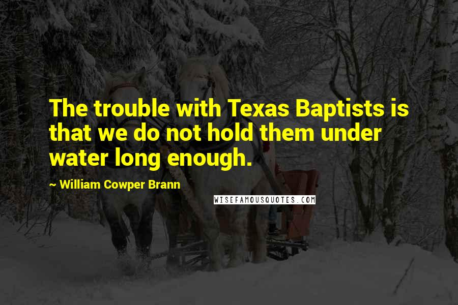 William Cowper Brann quotes: The trouble with Texas Baptists is that we do not hold them under water long enough.
