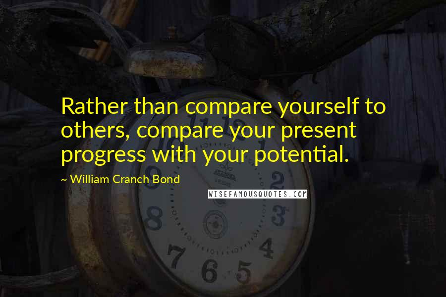 William Cranch Bond quotes: Rather than compare yourself to others, compare your present progress with your potential.