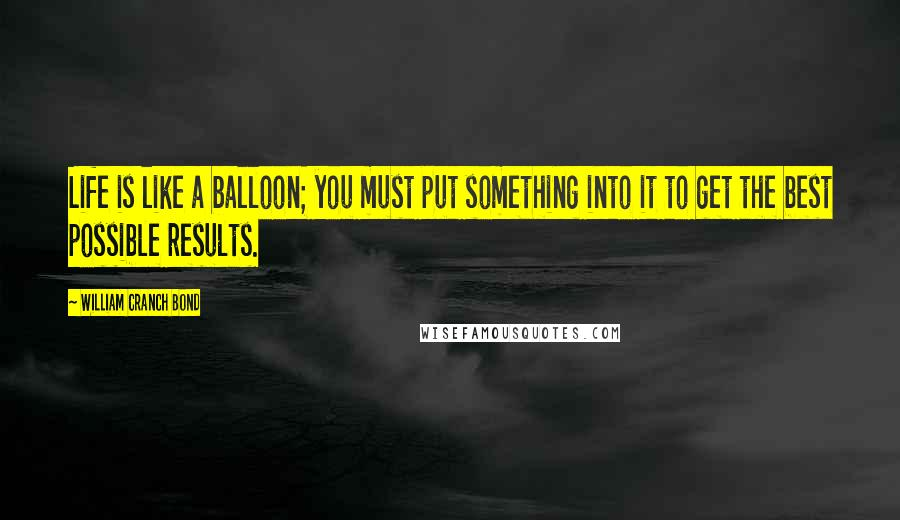 William Cranch Bond quotes: Life is like a balloon; you must put something into it to get the best possible results.