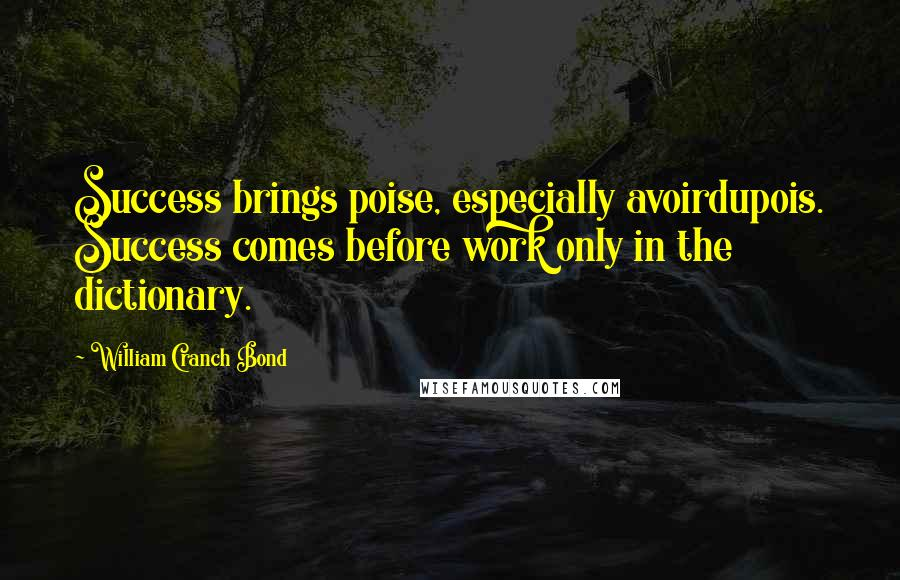 William Cranch Bond quotes: Success brings poise, especially avoirdupois. Success comes before work only in the dictionary.