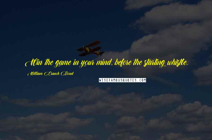 William Cranch Bond quotes: Win the game in your mind, before the starting whistle.