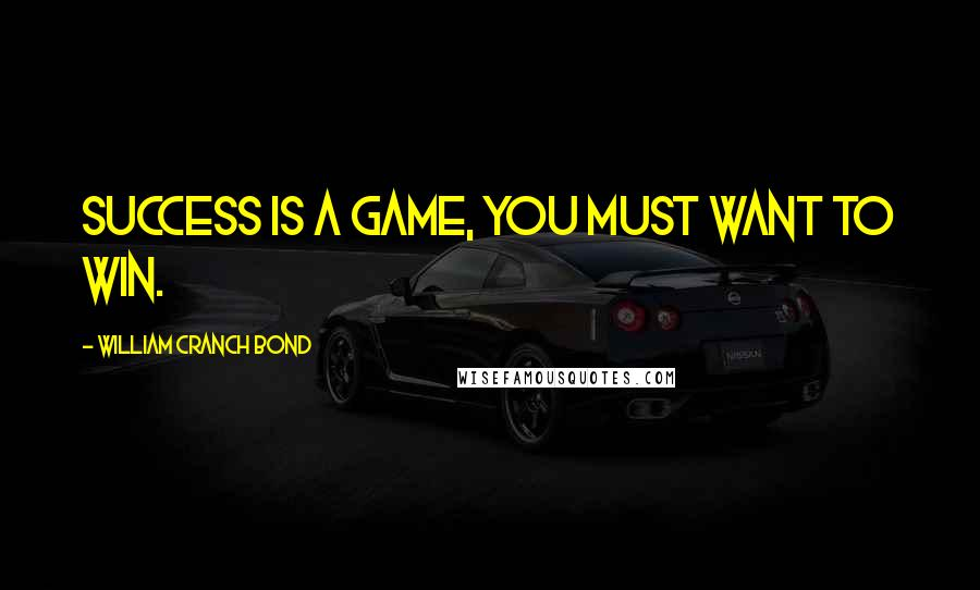 William Cranch Bond quotes: Success is a game, you must want to win.