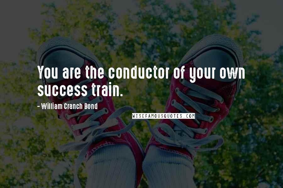 William Cranch Bond quotes: You are the conductor of your own success train.