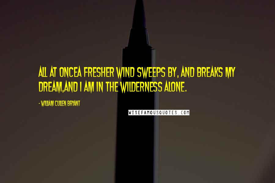 William Cullen Bryant quotes: All at onceA fresher wind sweeps by, and breaks my dream,And I am in the wilderness alone.