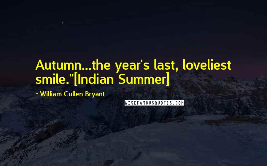 """William Cullen Bryant quotes: Autumn...the year's last, loveliest smile.""""[Indian Summer]"""