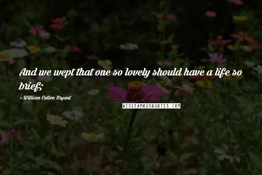 William Cullen Bryant quotes: And we wept that one so lovely should have a life so brief;
