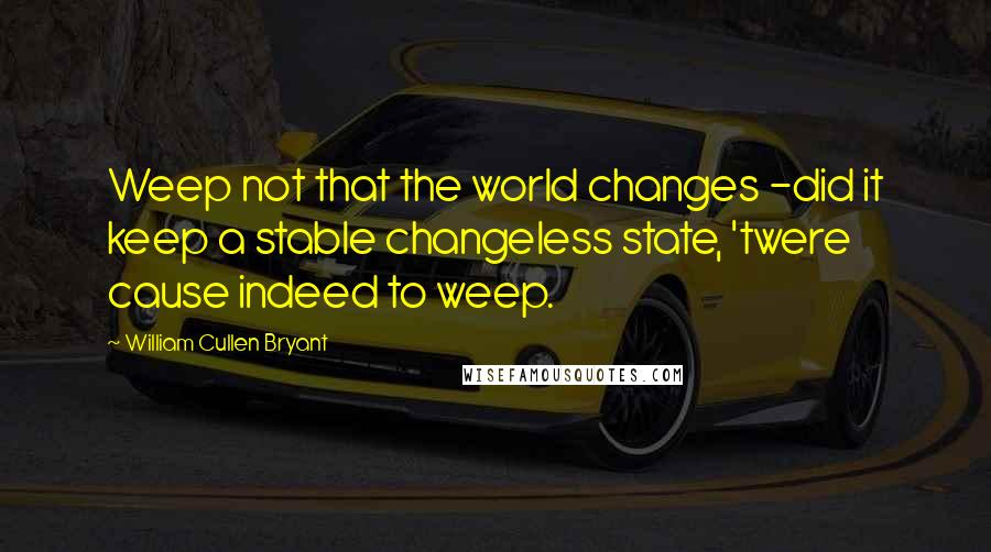 William Cullen Bryant quotes: Weep not that the world changes -did it keep a stable changeless state, 'twere cause indeed to weep.