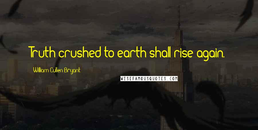 William Cullen Bryant quotes: Truth crushed to earth shall rise again.