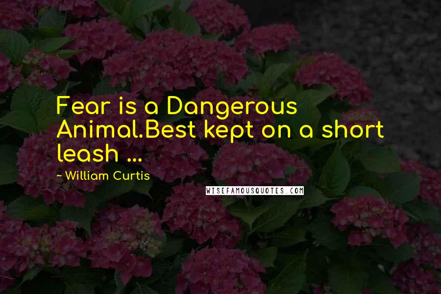 William Curtis quotes: Fear is a Dangerous Animal.Best kept on a short leash ...