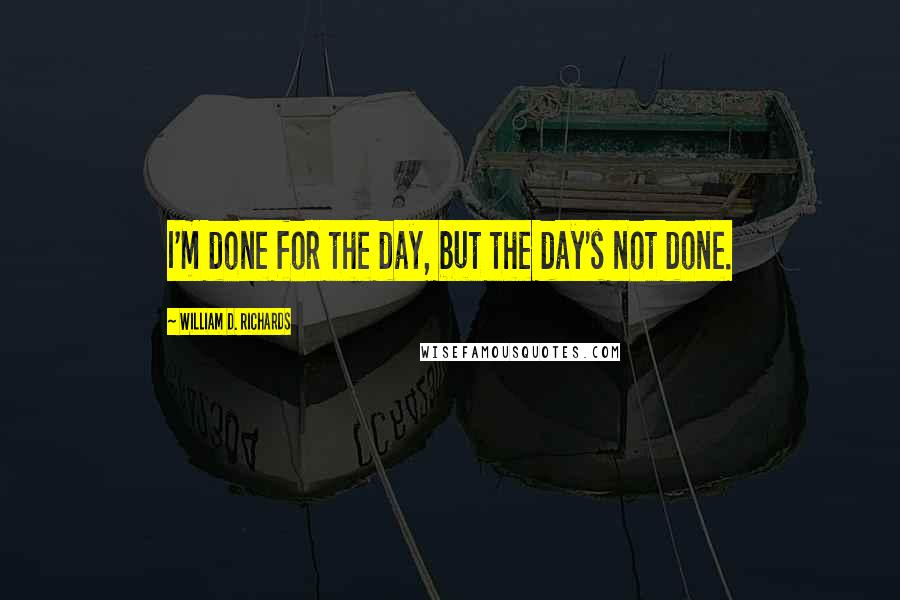 William D. Richards quotes: I'm done for the day, but the day's not done.
