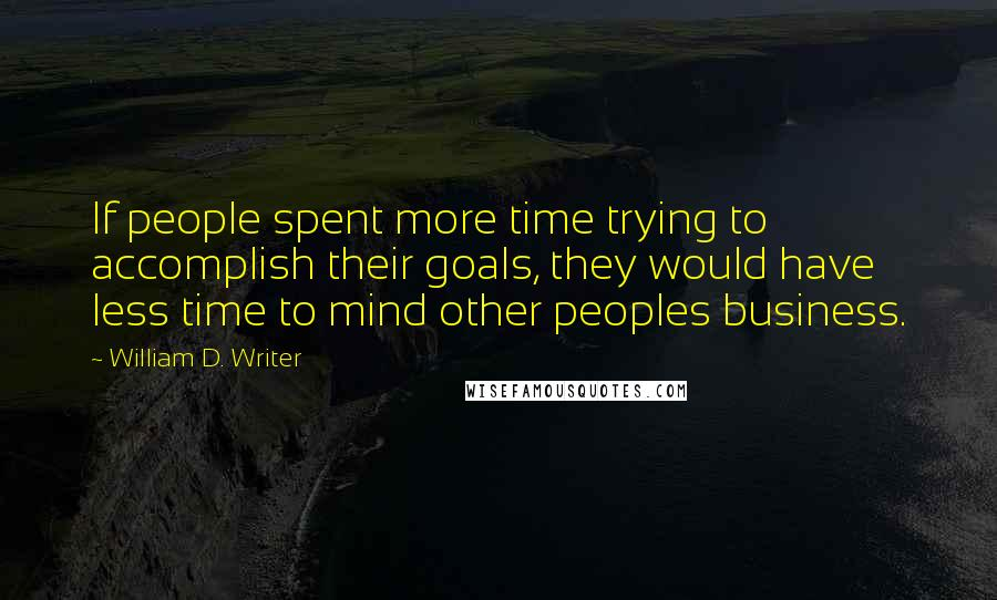 William D. Writer quotes: If people spent more time trying to accomplish their goals, they would have less time to mind other peoples business.
