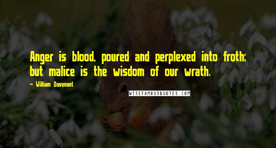 William Davenant quotes: Anger is blood, poured and perplexed into froth; but malice is the wisdom of our wrath.
