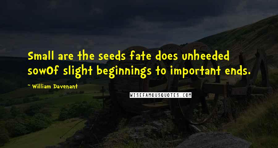 William Davenant quotes: Small are the seeds fate does unheeded sowOf slight beginnings to important ends.