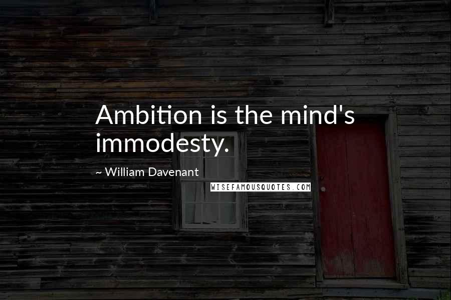 William Davenant quotes: Ambition is the mind's immodesty.