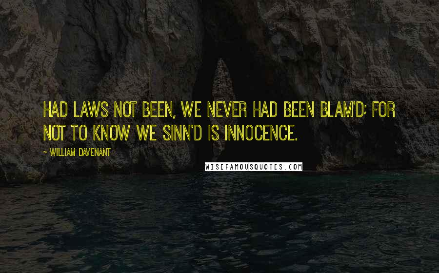 William Davenant quotes: Had laws not been, we never had been blam'd; For not to know we sinn'd is innocence.