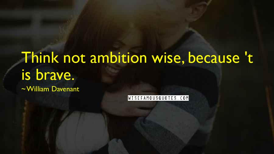 William Davenant quotes: Think not ambition wise, because 't is brave.