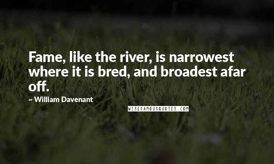 William Davenant quotes: Fame, like the river, is narrowest where it is bred, and broadest afar off.