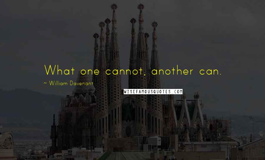 William Davenant quotes: What one cannot, another can.