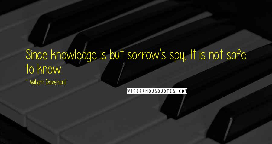 William Davenant quotes: Since knowledge is but sorrow's spy, It is not safe to know.