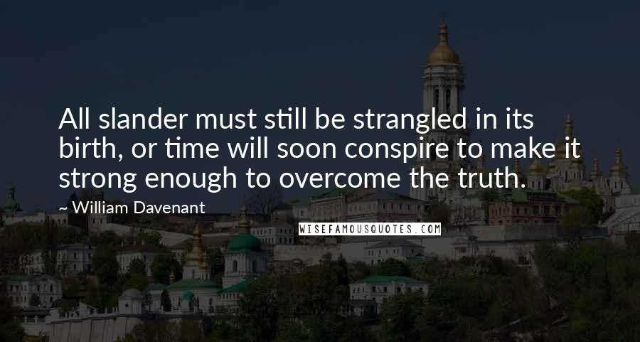 William Davenant quotes: All slander must still be strangled in its birth, or time will soon conspire to make it strong enough to overcome the truth.