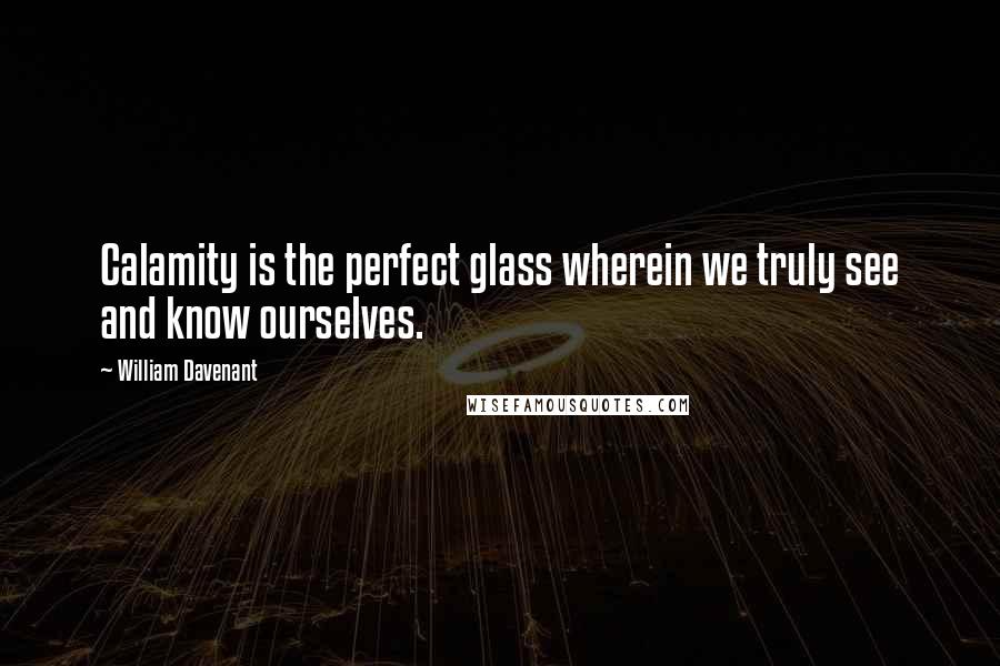 William Davenant quotes: Calamity is the perfect glass wherein we truly see and know ourselves.