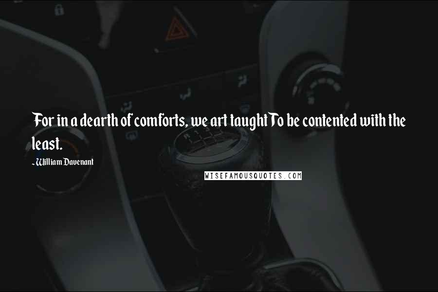 William Davenant quotes: For in a dearth of comforts, we art taughtTo be contented with the least.