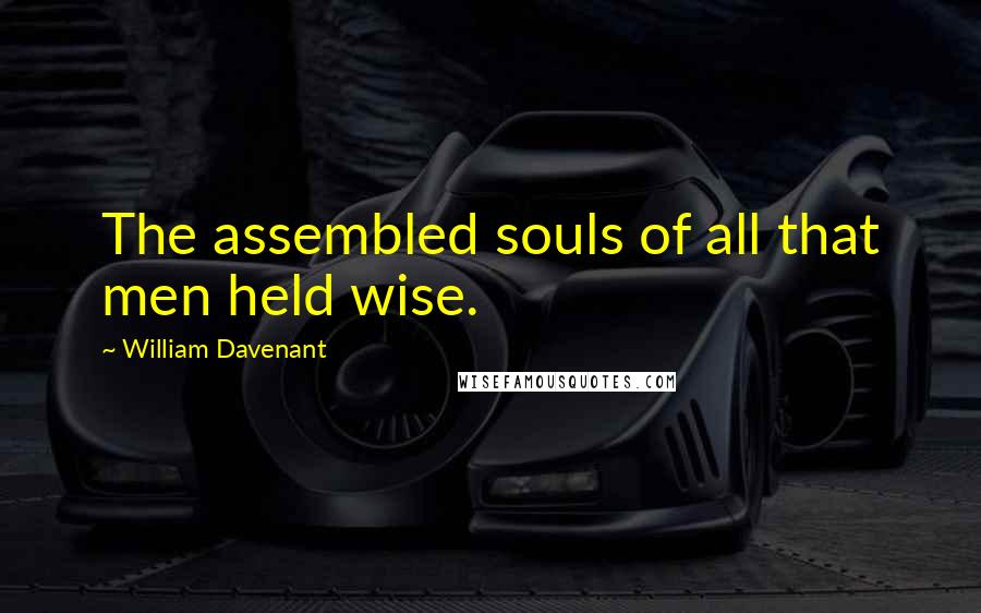 William Davenant quotes: The assembled souls of all that men held wise.